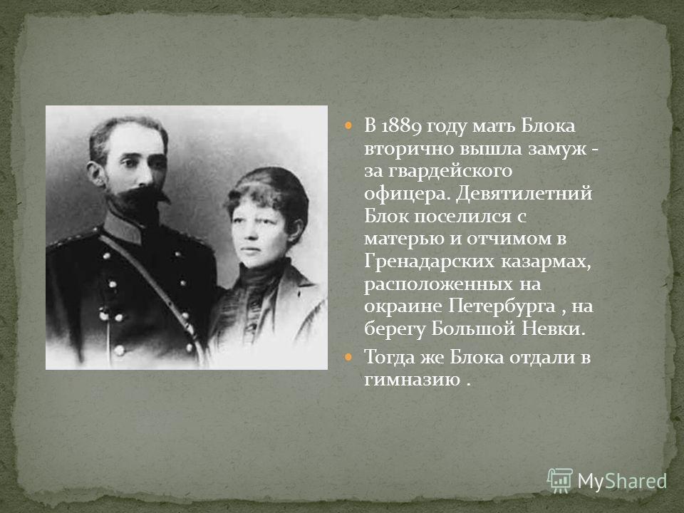 В 1889 году мать Блока вторично вышла замуж - за гвардейского офицера. Девятилетний Блок поселился с матерью и отчимом в Гpенадаpских казармах, расположенных на окраине Петербурга, на берегу Большой Невки. Тогда же Блока отдали в гимназию.