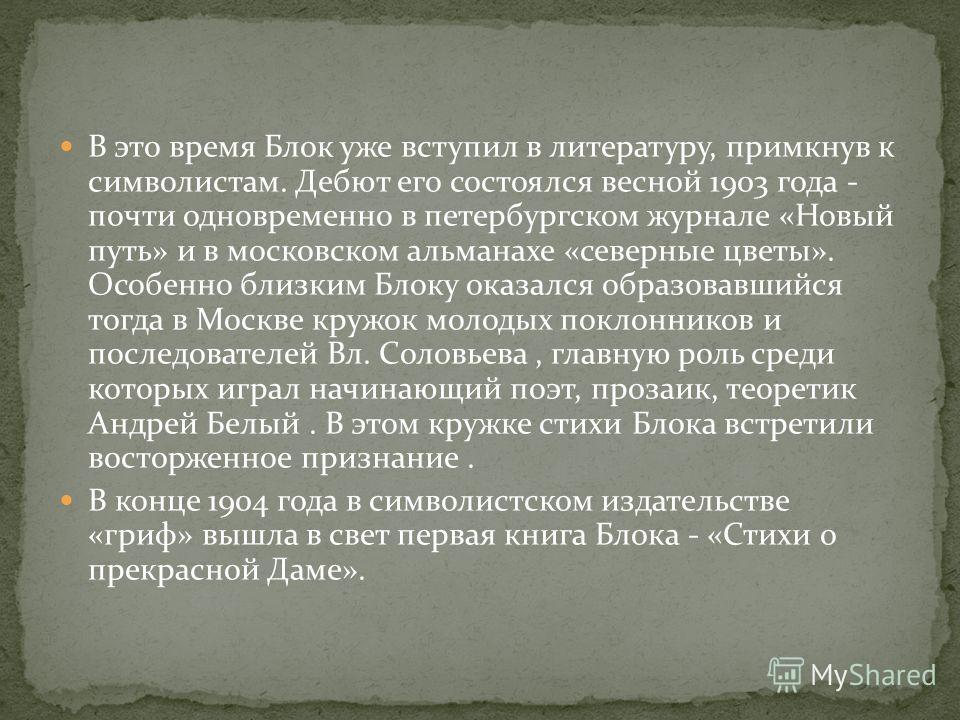 В это время Блок уже вступил в литературу, примкнув к символистам. Дебют его состоялся весной 1903 года - почти одновременно в петербургском журнале «Новый путь» и в московском альманахе «северные цветы». Особенно близким Блоку оказался образовавшийс
