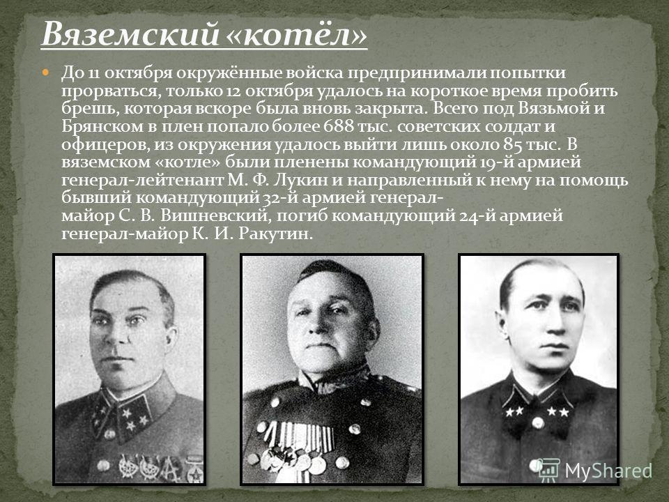 До 11 октября окружённые войска предпринимали попытки прорваться, только 12 октября удалось на короткое время пробить брешь, которая вскоре была вновь закрыта. Всего под Вязьмой и Брянском в плен попало более 688 тыс. советских солдат и офицеров, из