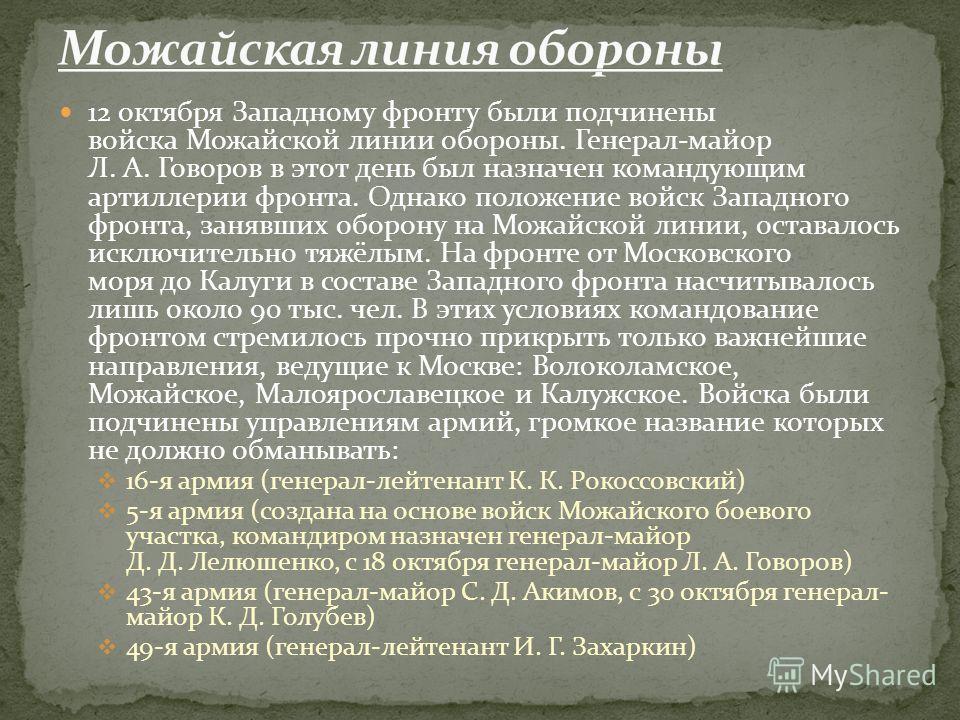 12 октября Западному фронту были подчинены войска Можайской линии обороны. Генерал-майор Л. А. Говоров в этот день был назначен командующим артиллерии фронта. Однако положение войск Западного фронта, занявших оборону на Можайской линии, оставалось ис