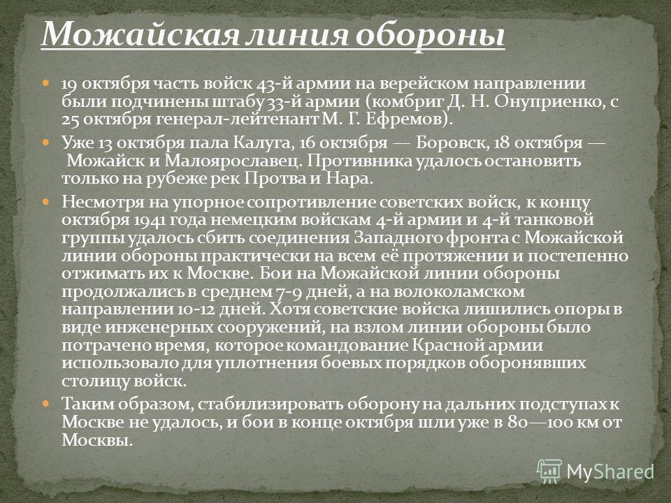 19 октября часть войск 43-й армии на верейском направлении были подчинены штабу 33-й армии (комбриг Д. Н. Онуприенко, с 25 октября генерал-лейтенант М. Г. Ефремов). Уже 13 октября пала Калуга, 16 октября Боровск, 18 октября Можайск и Малоярославец. П