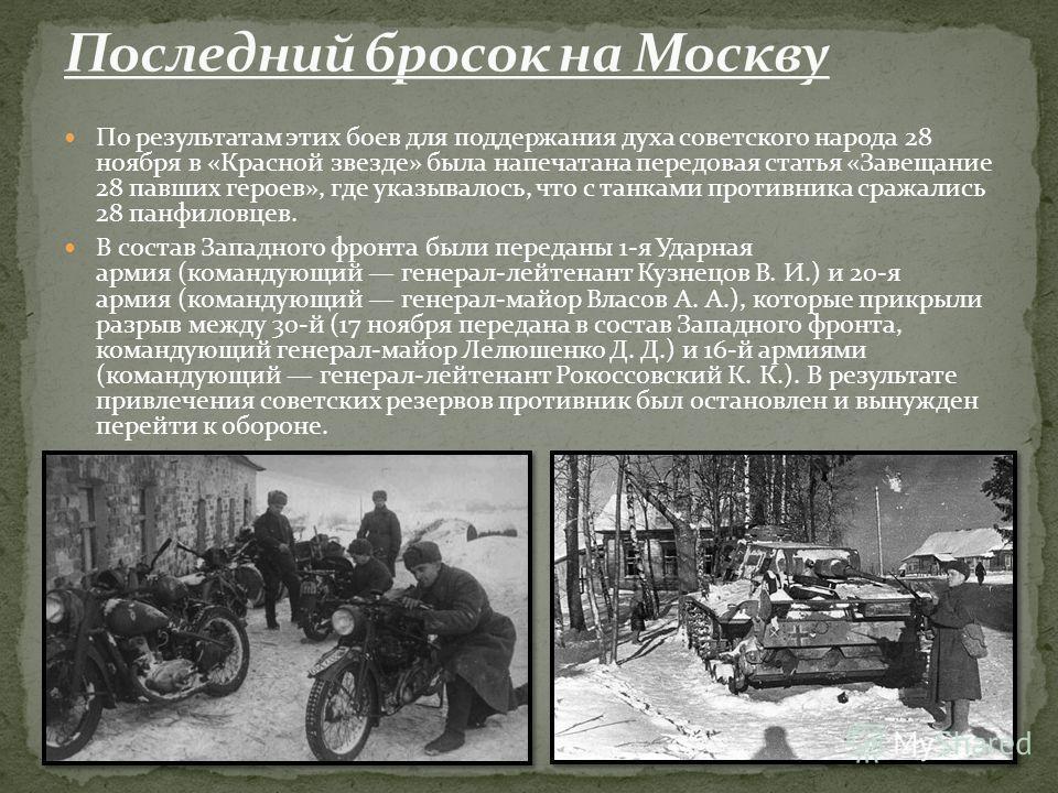 По результатам этих боев для поддержания духа советского народа 28 ноября в «Красной звезде» была напечатана передовая статья «Завещание 28 павших героев», где указывалось, что с танками противника сражались 28 панфиловцев. В состав Западного фронта