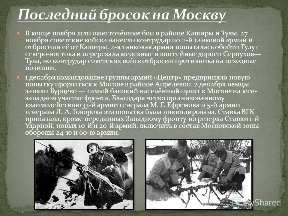 В конце ноября шли ожесточённые бои в районе Каширы и Тулы. 27 ноября советские войска нанесли контрудар по 2-й танковой армии и отбросили её от Каширы. 2-я танковая армия попыталась обойти Тулу с северо-востока и перерезала железные и шоссейные доро