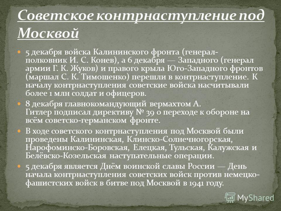 5 декабря войска Калининского фронта (генерал- полковник И. С. Конев), а 6 декабря Западного (генерал армии Г. К. Жуков) и правого крыла Юго-Западного фронтов (маршал С. К. Тимошенко) перешли в контрнаступление. К началу контрнаступления советские во