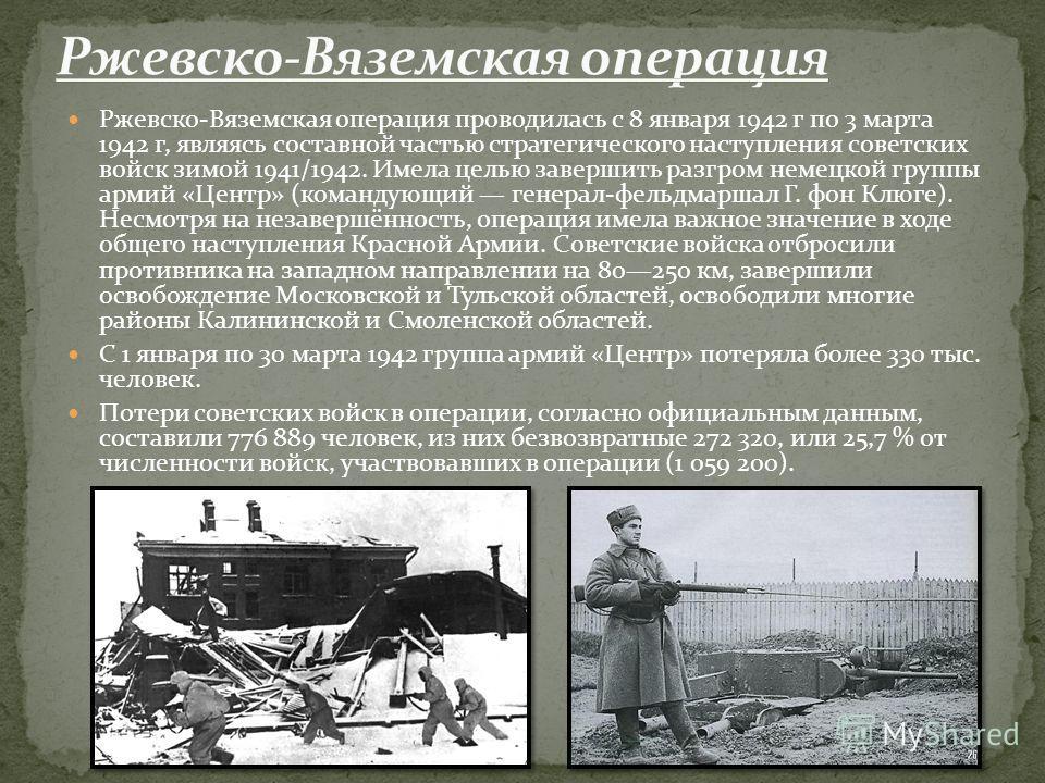 Ржевско-Вяземская операция проводилась с 8 января 1942 г по 3 марта 1942 г, являясь составной частью стратегического наступления советских войск зимой 1941/1942. Имела целью завершить разгром немецкой группы армий «Центр» (командующий генерал-фельдма