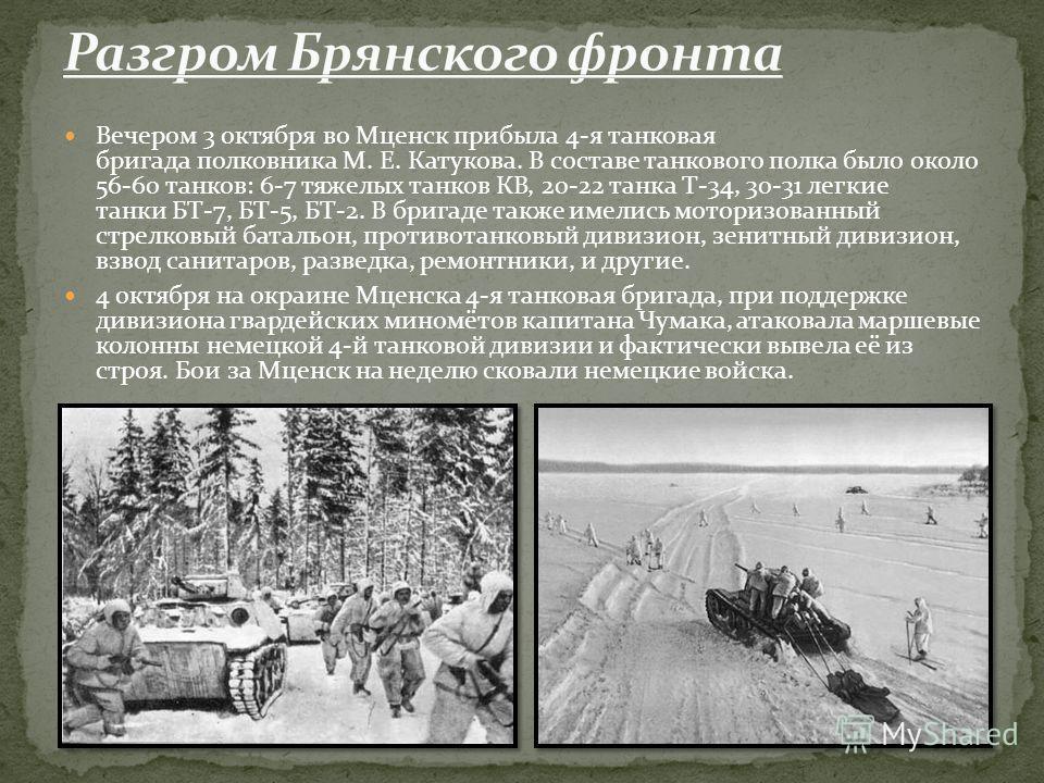 Вечером 3 октября во Мценск прибыла 4-я танковая бригада полковника М. Е. Катукова. В составе танкового полка было около 56-60 танков: 6-7 тяжелых танков КВ, 20-22 танка Т-34, 30-31 легкие танки БТ-7, БТ-5, БТ-2. В бригаде также имелись моторизованны