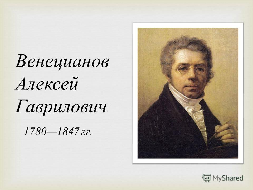 Венецианов Алексей Гаврилович 17801847 гг.