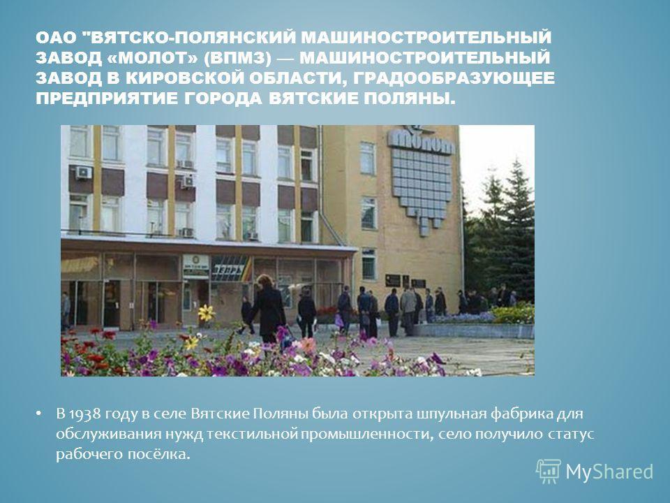 В 1938 году в селе Вятские Поляны была открыта шпульная фабрика для обслуживания нужд текстильной промышленности, село получило статус рабочего посёлка. ОАО