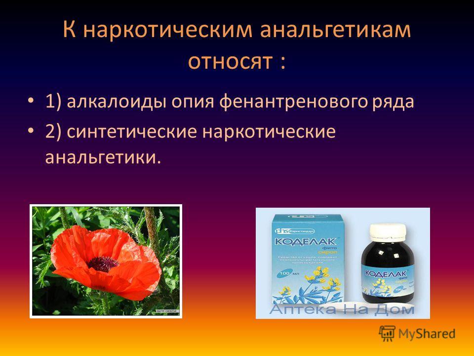 К наркотическим анальгетикам относят : 1) алкалоиды опия фенантренового ряда 2) синтетические наркотические анальгетики.