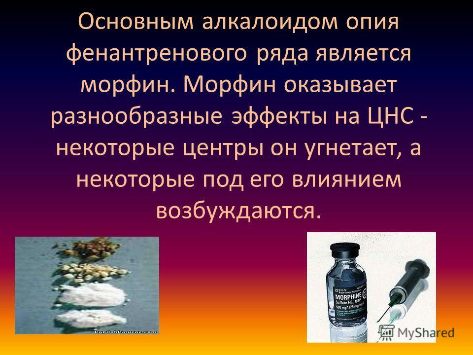 Основным алкалоидом опия фенантренового ряда является морфин. Морфин оказывает разнообразные эффекты на ЦНС - некоторые центры он угнетает, а некоторые под его влиянием возбуждаются.
