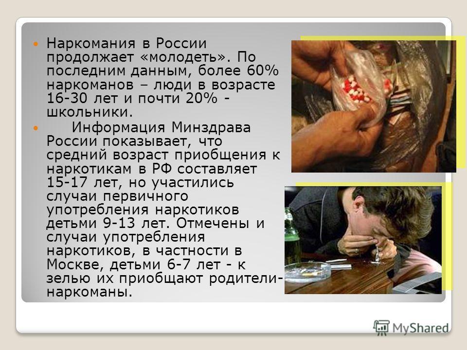 Наркомания в России продолжает «молодеть». По последним данным, более 60% наркоманов – люди в возрасте 16-30 лет и почти 20% - школьники. Информация Минздрава России показывает, что средний возраст приобщения к наркотикам в РФ составляет 15-17 лет, н