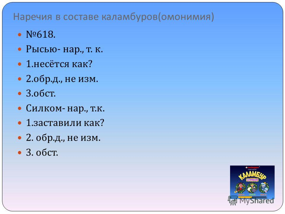 Наречия в составе каламбуров ( омонимия ) 618. Рысью - нар., т. к. 1. несётся как ? 2. обр. д., не изм. 3. обст. Силком - нар., т. к. 1. заставили как ? 2. обр. д., не изм. 3. обст.