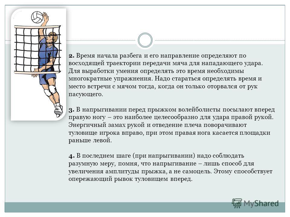 2. Время начала разбега и его направление определяют по восходящей траектории передачи мяча для нападающего удара. Для выработки умения определять это время необходимы многократные упражнения. Надо стараться определять время и место встречи с мячом т