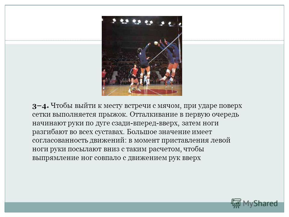 3–4. Чтобы выйти к месту встречи с мячом, при ударе поверх сетки выполняется прыжок. Отталкивание в первую очередь начинают руки по дуге сзади-вперед-вверх, затем ноги разгибают во всех суставах. Большое значение имеет согласованность движений: в мом
