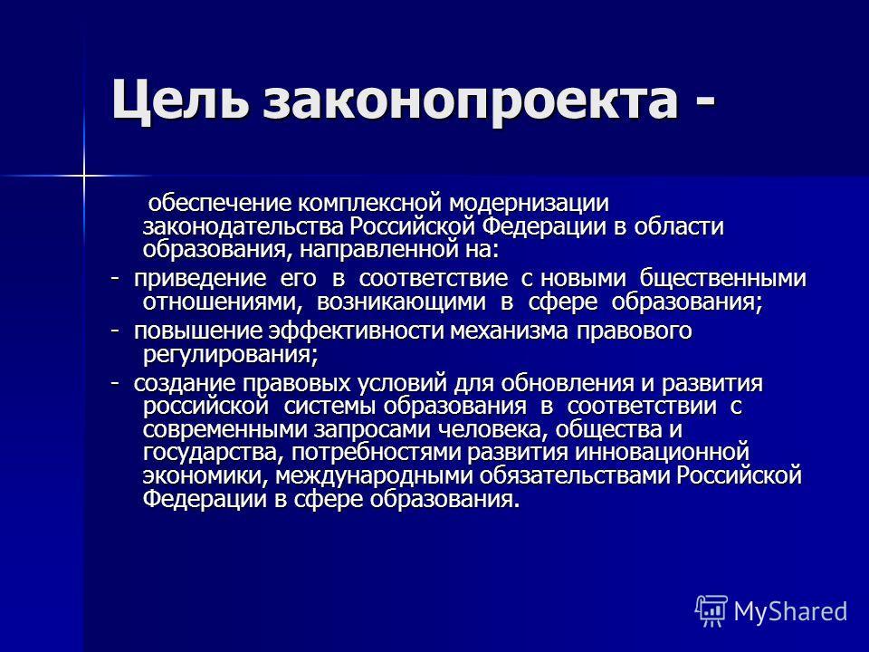 Цель законопроекта - обеспечение комплексной модернизации законодательства Российской Федерации в области образования, направленной на: обеспечение комплексной модернизации законодательства Российской Федерации в области образования, направленной на:
