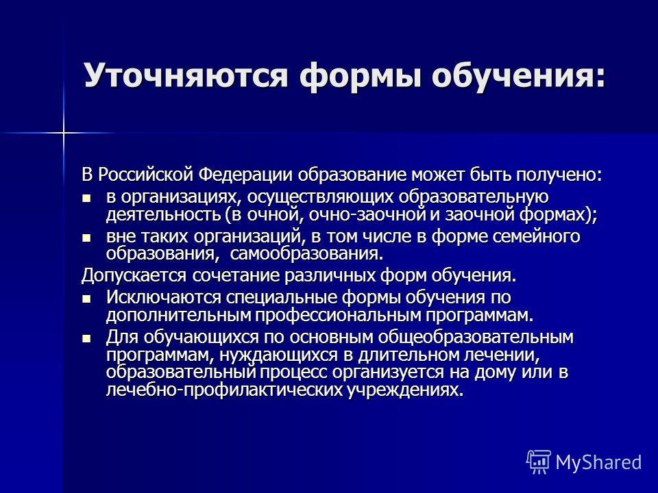 Уточняются формы обучения: В Российской Федерации образование может быть получено: в организациях, осуществляющих образовательную деятельность (в очной, очно-заочной и заочной формах); в организациях, осуществляющих образовательную деятельность (в оч