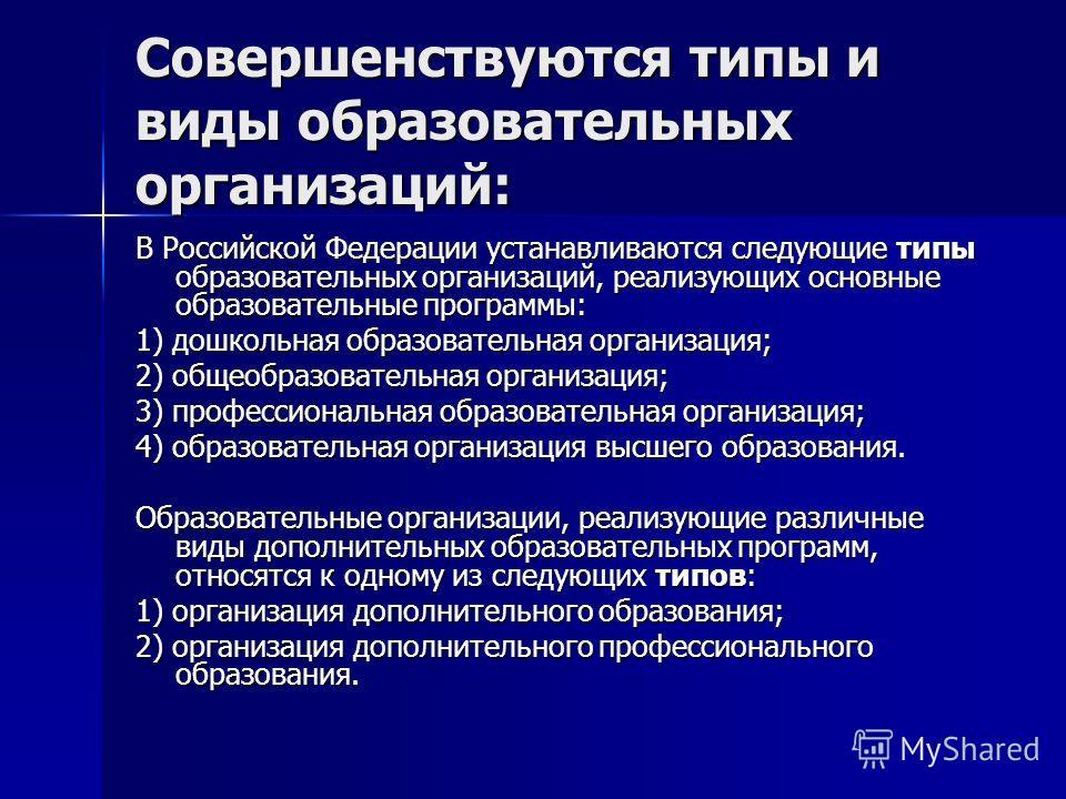 Совершенствуются типы и виды образовательных организаций: В Российской Федерации устанавливаются следующие типы образовательных организаций, реализующих основные образовательные программы: 1) дошкольная образовательная организация; 2) общеобразовател