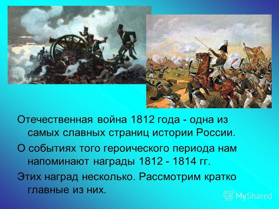 Отечественная война 1812 года - одна из самых славных страниц истории России. О событиях того героического периода нам напоминают награды 1812 - 1814 гг. Этих наград несколько. Рассмотрим кратко главные из них.