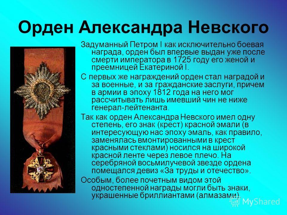 Орден Александра Невского Задуманный Петром I как исключительно боевая награда, орден был впервые выдан уже после смерти императора в 1725 году его женой и преемницей Екатериной I. С первых же награждений орден стал наградой и за военные, и за гражда