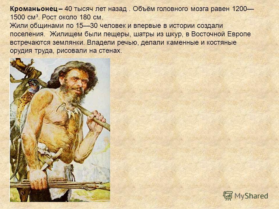 Кроманьонец – 40 тысяч лет назад. Объём головного мозга равен 1200 1500 см³. Рост около 180 см. Жили общинами по 1530 человек и впервые в истории создали поселения. Жилищем были пещеры, шатры из шкур, в Восточной Европе встречаются землянки. Владели