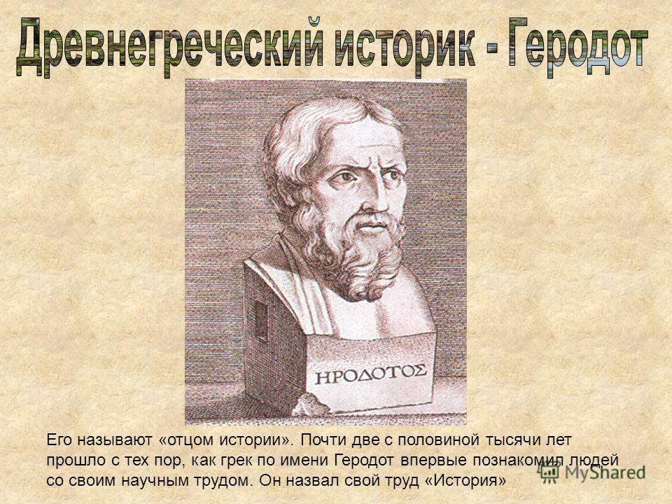 Его называют «отцом истории». Почти две с половиной тысячи лет прошло с тех пор, как грек по имени Геродот впервые познакомил людей со своим научным трудом. Он назвал свой труд «История»