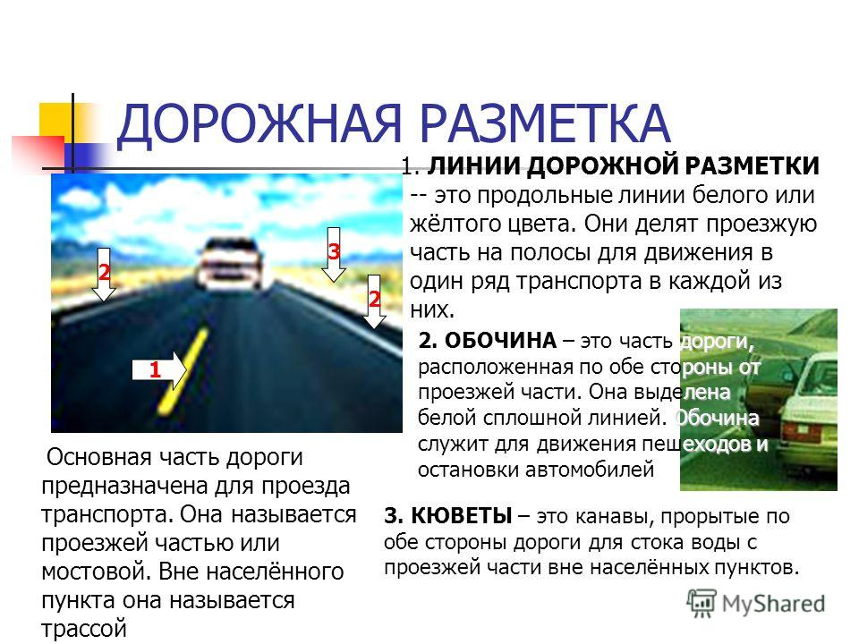 ДОРОЖНАЯ РАЗМЕТКА Основная часть дороги предназначена для проезда транспорта. Она называется проезжей частью или мостовой. Вне населённого пункта она называется трассой 1. ЛИНИИ ДОРОЖНОЙ РАЗМЕТКИ -- это продольные линии белого или жёлтого цвета. Они