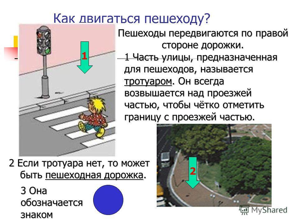 Как двигаться пешеходу? 1 Ч ЧЧ Часть улицы, предназначенная для пешеходов, называется тротуаром. Он всегда возвышается над проезжей частью, чтобы чётко отметить границу с проезжей частью. 2 Если тротуара нет, то может быть пешеходная дорожка. 1 2 3 О