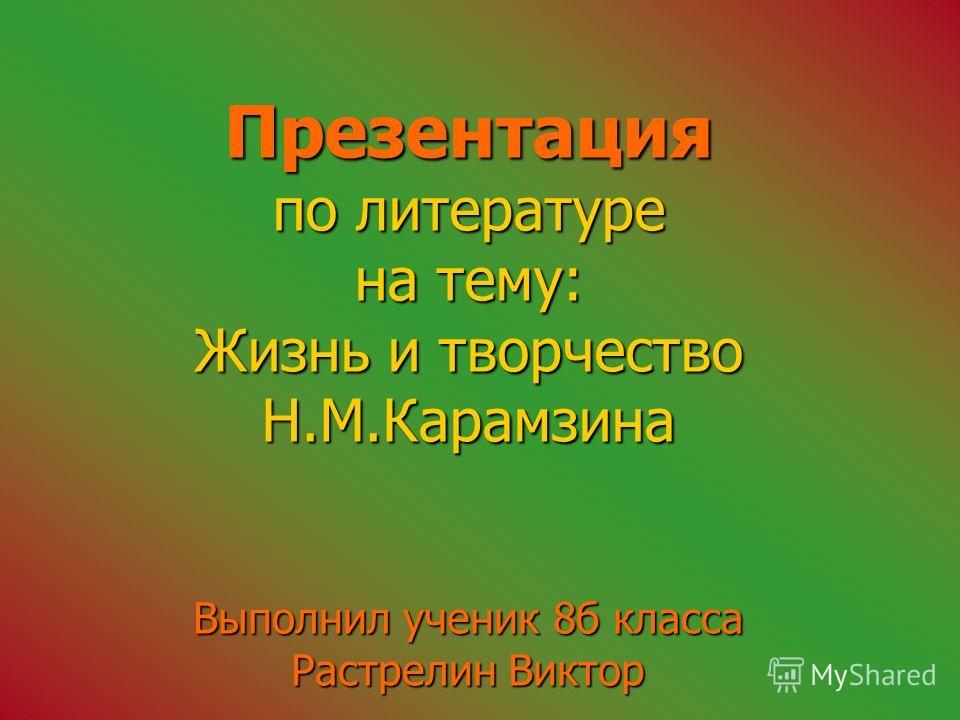 Презентация по литературе на тему: Жизнь и творчество Н.М.Карамзина Выполнил ученик 8 б класса Растрелин Виктор