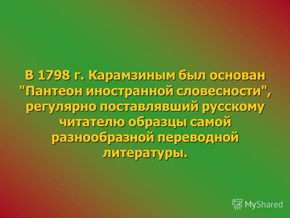 В 1798 г. Карамзиным был основан Пантеон иностранной словесности, регулярно поставлявший русскому читателю образцы самой разнообразной переводной литературы.