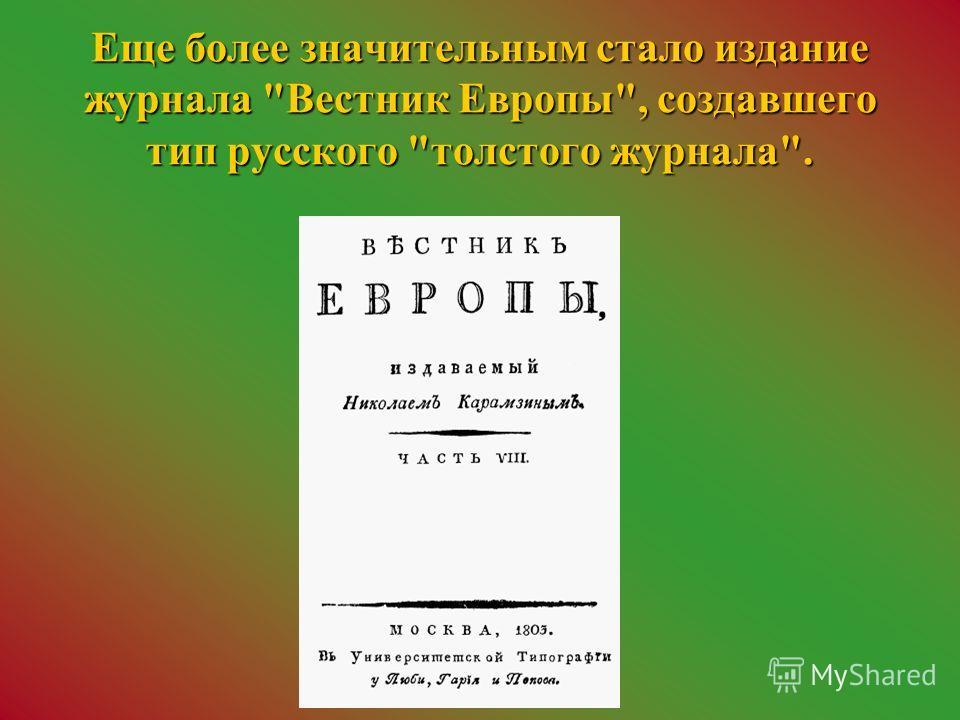 Еще более значительным стало издание журнала Вестник Европы, создавшего тип русского толстого журнала.
