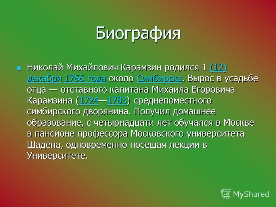 Биография Николай Михайлович Карамзин родился 1 (12) декабря 1766 года около Симбирска. Вырос в усадьбе отца отставного капитана Михаила Егоровича Карамзина (17241783) среднепоместного симбирского дворянина. Получил домашнее образование, с четырнадца