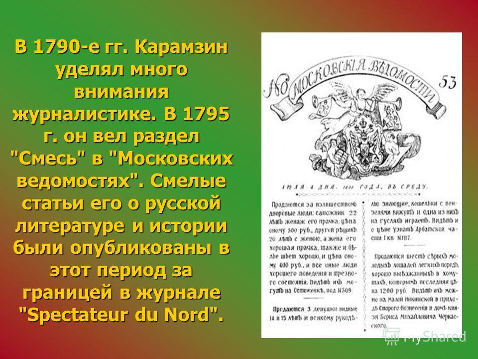 В 1790-е гг. Карамзин уделял много внимания журналистике. В 1795 г. он вел раздел Смесь в Московских ведомостях. Смелые статьи его о русской литературе и истории были опубликованы в этот период за границей в журнале Spectateur du Nord.