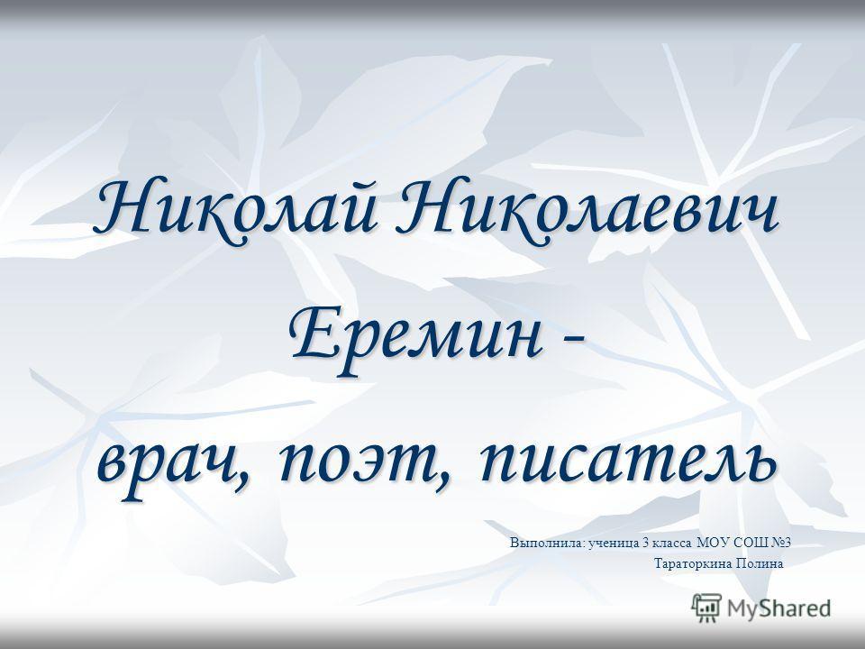 Николай Николаевич Еремин - врач, поэт, писатель Выполнила: ученица 3 класса МОУ СОШ 3 Тараторкина Полина