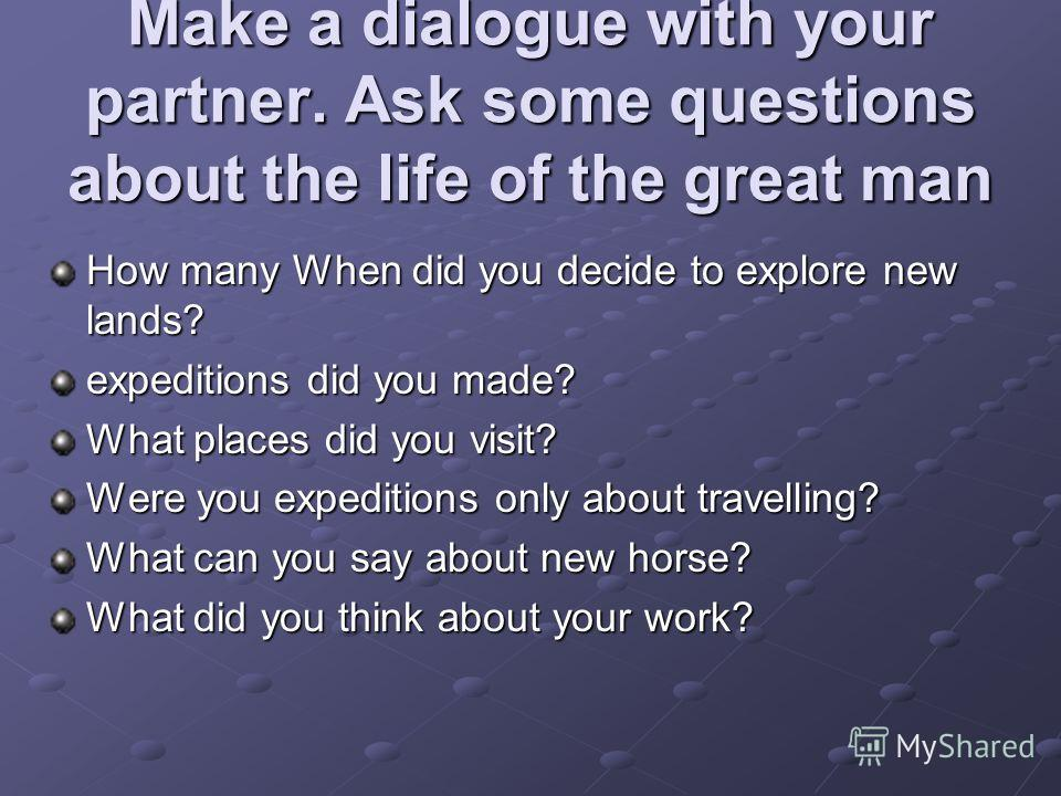 Make a dialogue with your partner. Ask some questions about the life of the great man How many When did you decide to explore new lands? expeditions did you made? What places did you visit? Were you expeditions only about travelling? What can you say