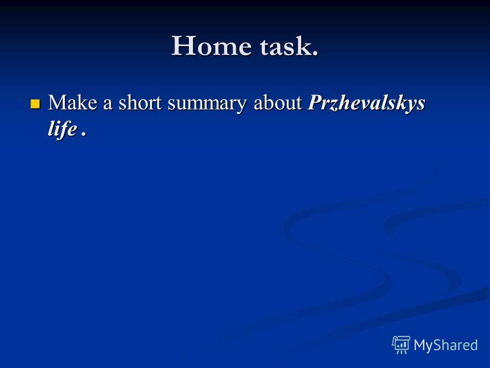 Home task. Make a short summary about Przhevalskys life. Make a short summary about Przhevalskys life.