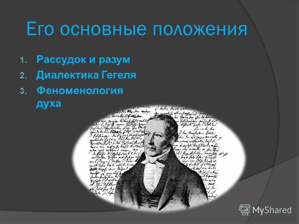 Его основные положения 1. Рассудок и разум 2. Диалектика Гегеля 3. Феноменология духа