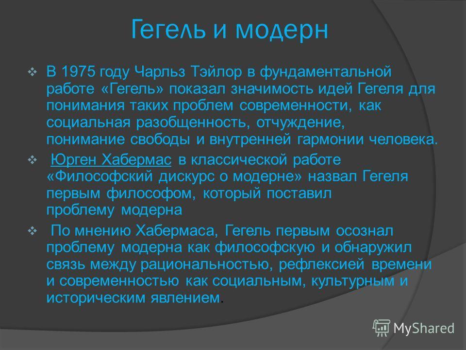 Гегель и модерн В 1975 году Чарльз Тэйлор в фундаментальной работе «Гегель» показал значимость идей Гегеля для понимания таких проблем современности, как социальная разобщенность, отчуждение, понимание свободы и внутренней гармонии человека. Юрген Ха