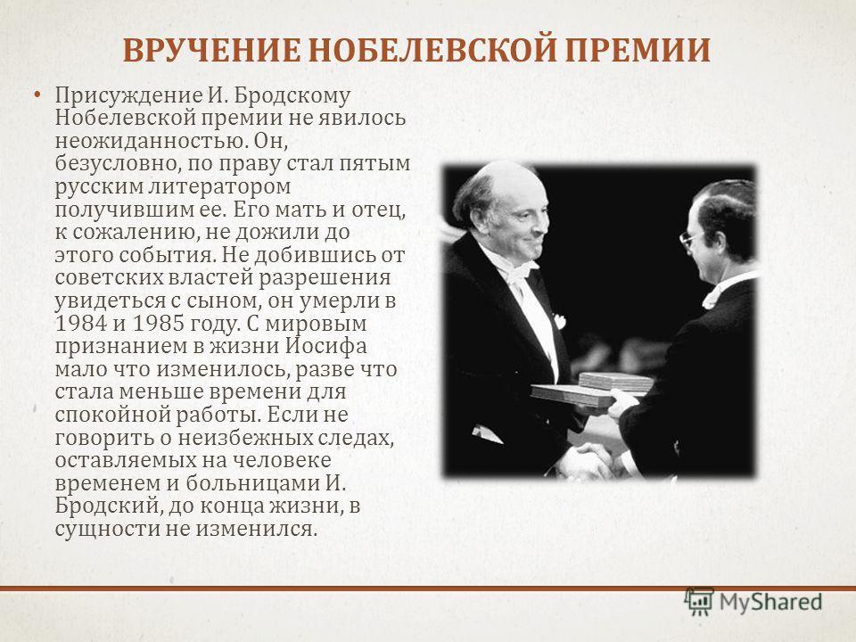 ВРУЧЕНИЕ НОБЕЛЕВСКОЙ ПРЕМИИ ВРУЧЕНИЕ НОБЕЛЕВСКОЙ ПРЕМИИ Присуждение И. Бродскому Нобелевской премии не явилось неожиданностью. Он, безусловно, по праву стал пятым русским литератором получившим ее. Его мать и отец, к сожалению, не дожили до этого соб