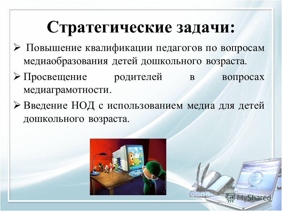 Стратегические задачи: Повышение квалификации педагогов по вопросам медиаобразования детей дошкольного возраста. Просвещение родителей в вопросах медиаграмотности. Введение НОД с использованием медиа для детей дошкольного возраста.