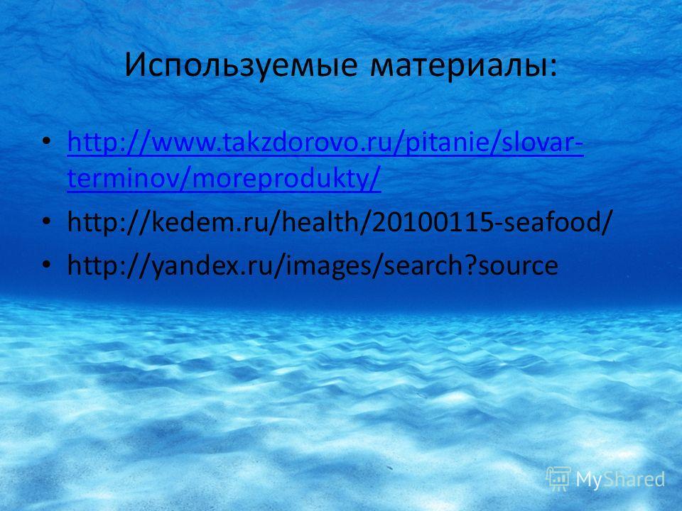 Используемые материалы: http://www.takzdorovo.ru/pitanie/slovar- terminov/moreprodukty/ http://www.takzdorovo.ru/pitanie/slovar- terminov/moreprodukty/ http://kedem.ru/health/20100115-seafood/ http://yandex.ru/images/search?source