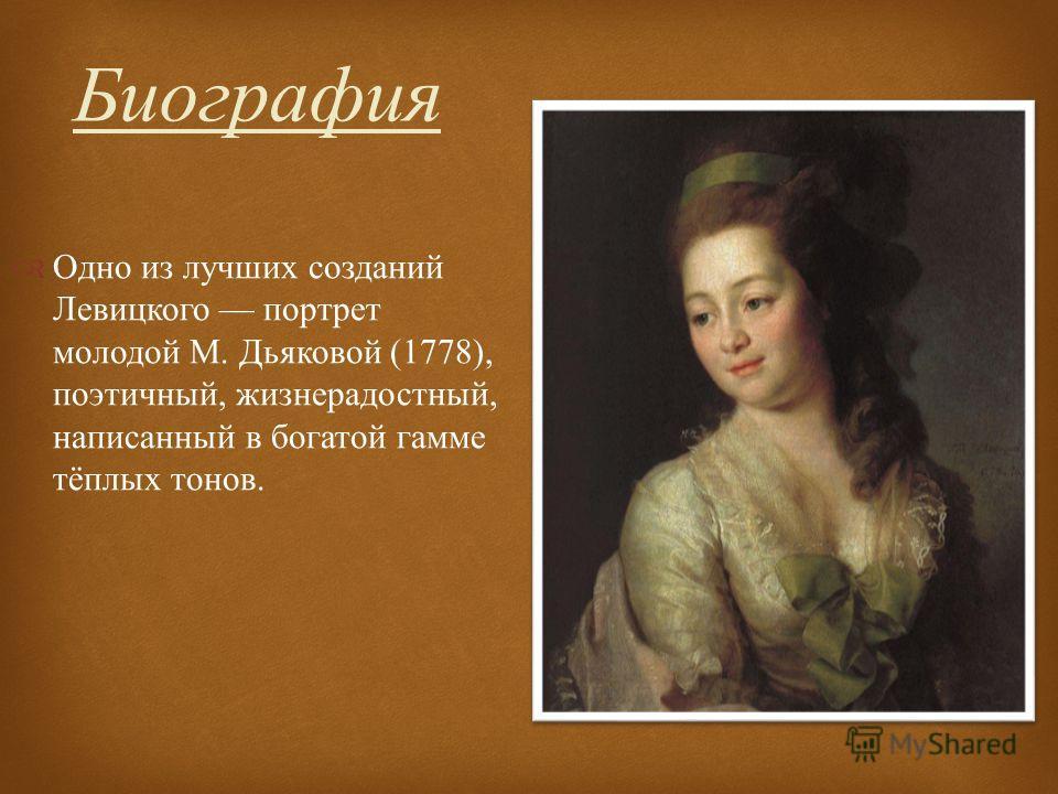 Одно из лучших созданий Левицкого портрет молодой М. Дьяковой (1778), поэтичный, жизнерадостный, написанный в богатой гамме тёплых тонов. Биография