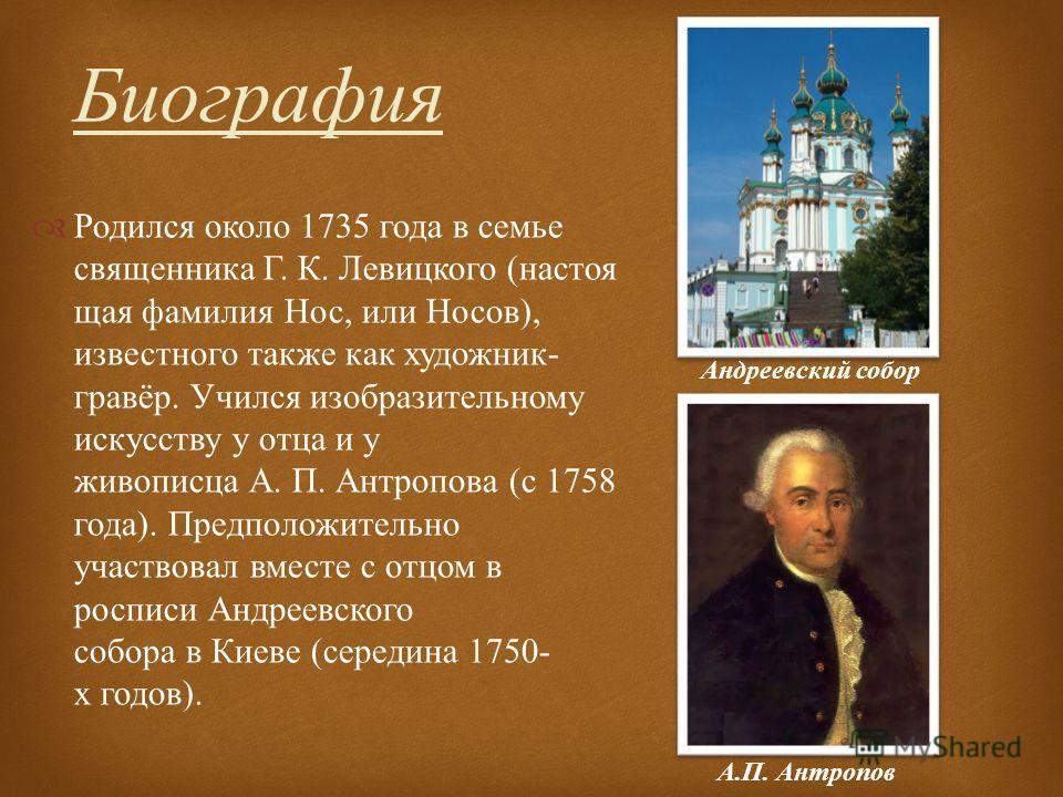 Родился около 1735 года в семье священника Г. К. Левицкого ( настоящая фамилия Нос, или Носов ), известного также как художник - гравёр. Учился изобразительному искусству у отца и у живописца А. П. Антропова ( с 1758 года ). Предположительно участвов