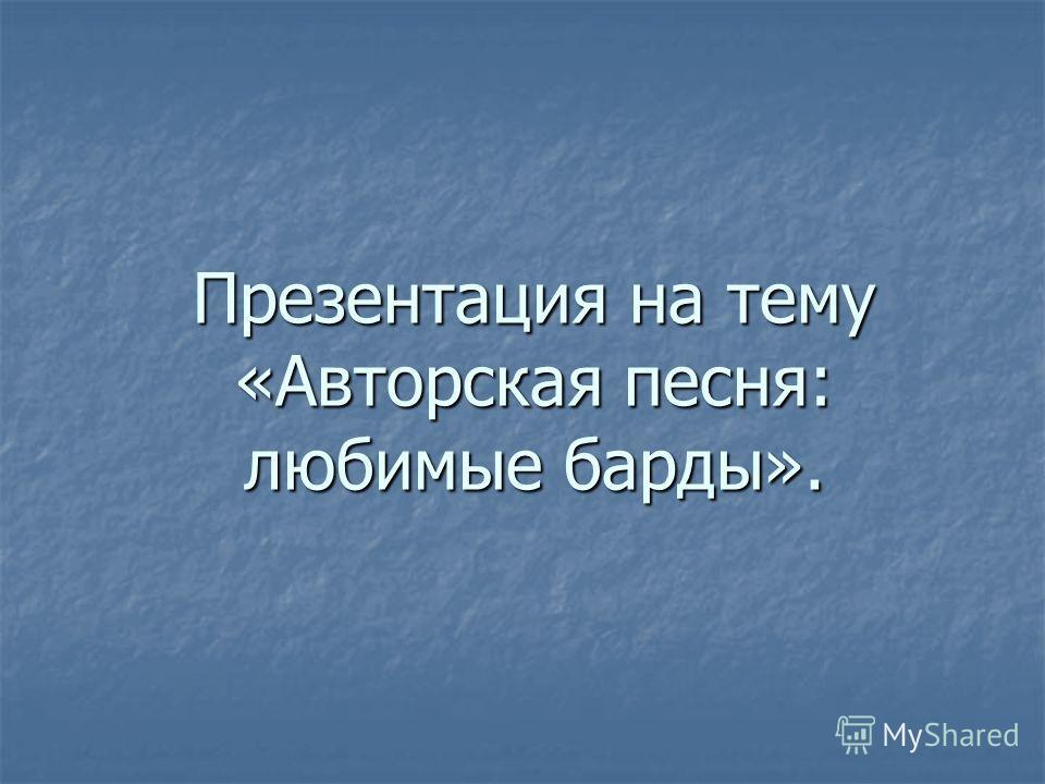 Презентация на тему «Авторская песня: любимые барды».