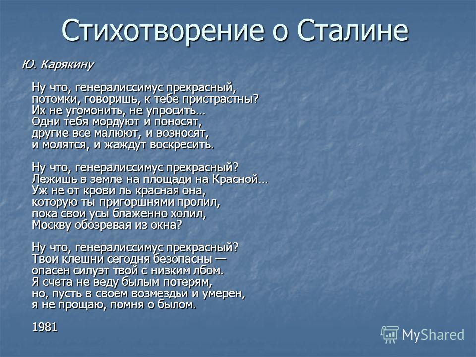 Стихотворение о Сталине Ю. Карякину Ну что, генералиссимус прекрасный, потомки, говоришь, к тебе пристрастны? Их не угомонить, не упросить… Одни тебя мордуют и поносят, другие все малюют, и возносят, и молятся, и жаждут воскресить. Ну что, генералисс