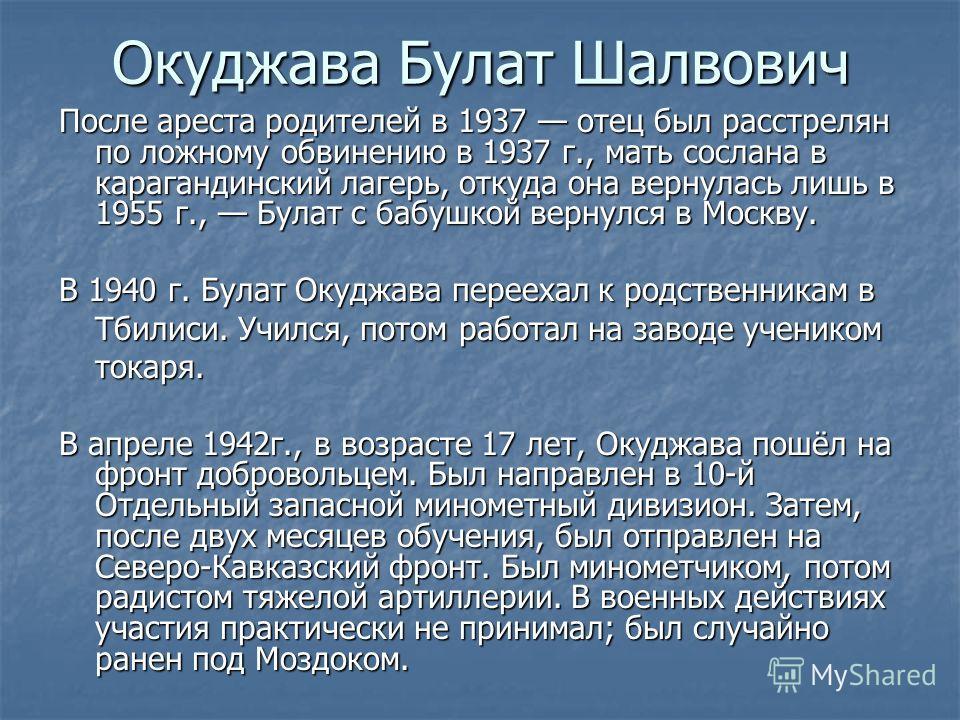 Окуджава Булат Шалвович После ареста родителей в 1937 отец был расстрелян по ложному обвинению в 1937 г., мать сослана в карагандинский лагерь, откуда она вернулась лишь в 1955 г., Булат с бабушкой вернулся в Москву. В 1940 г. Булат Окуджава переехал