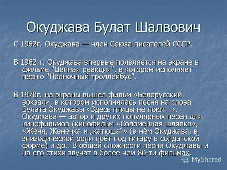 Окуджава Булат Шалвович С 1962 г. Окуджава член Союза писателей СССР. В 1962 г. Окуджава впервые появляется на экране в фильме