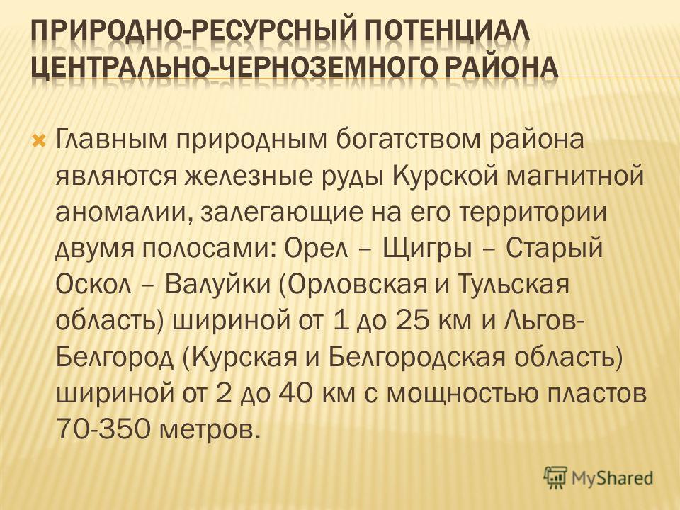 Главным природным богатством района являются железные руды Курской магнитной аномалии, залегающие на его территории двумя полосами: Орел – Щигры – Старый Оскол – Валуйки (Орловская и Тульская область) шириной от 1 до 25 км и Льгов- Белгород (Курская