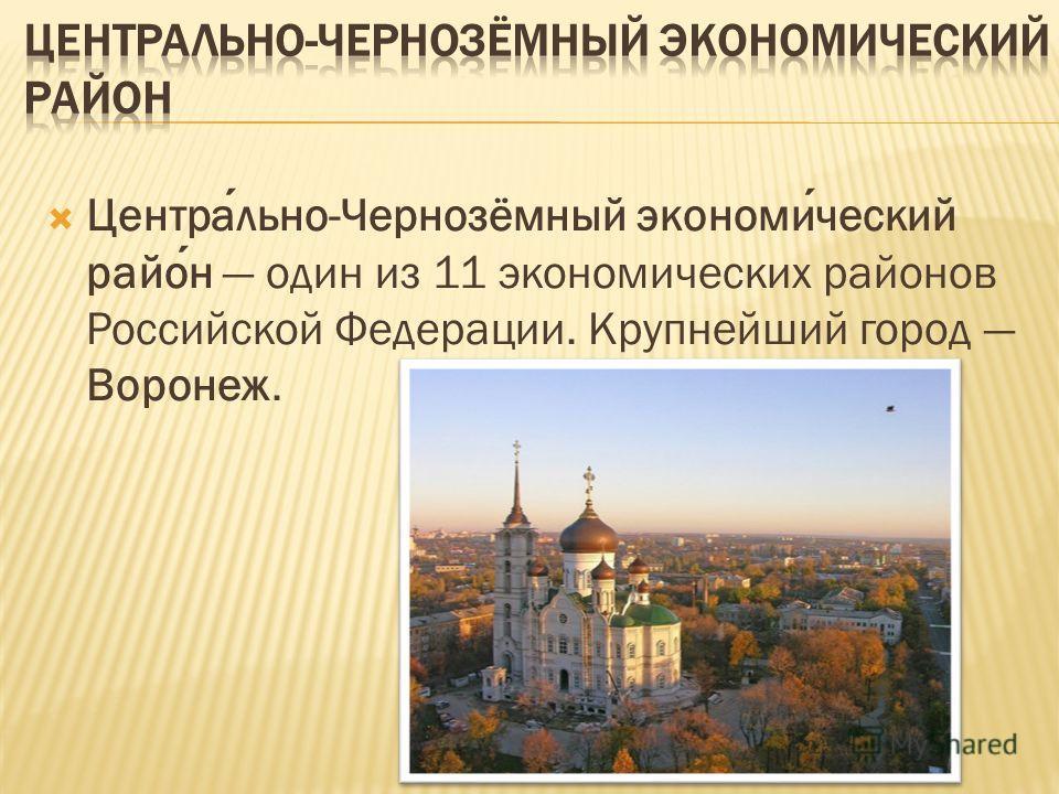 Центрально-Чернозёмный экономический район один из 11 экономических районов Российской Федерации. Крупнейший город Воронеж.