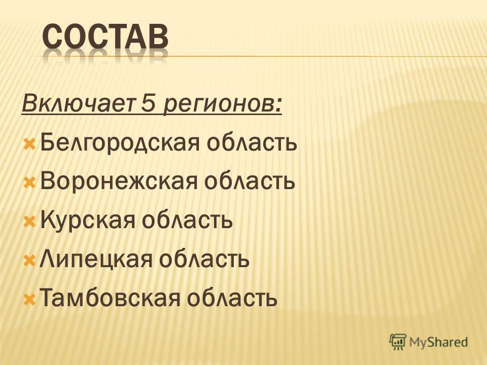 Включает 5 регионов: Белгородская область Воронежская область Курская область Липецкая область Тамбовская область