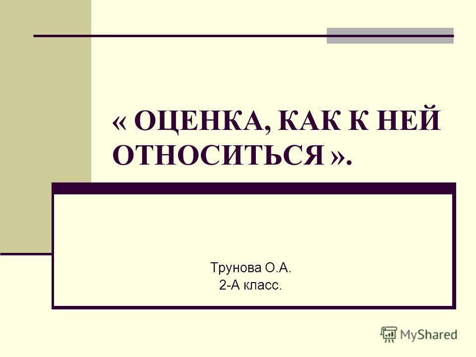 « ОЦЕНКА, КАК К НЕЙ ОТНОСИТЬСЯ ». Трунова О.А. 2-А класс.